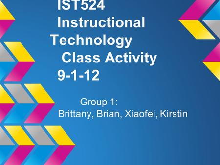 IST524 Instructional Technology Class Activity 9-1-12 Group 1: Brittany, Brian, Xiaofei, Kirstin.