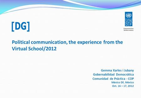 Political communication, the experience from the Virtual School/2012 Gemma Xarles i Jubany Gobernabilidad Democrática Comunidad de Práctica - COP México.