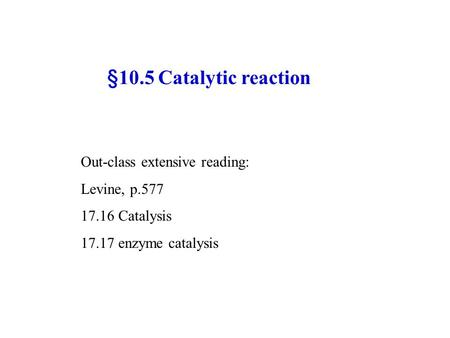 §10.5 Catalytic reaction Out-class extensive reading: Levine, p.577 17.16 Catalysis 17.17 enzyme catalysis.