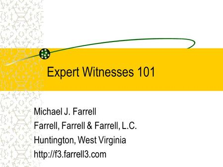Expert Witnesses 101 Michael J. Farrell Farrell, Farrell & Farrell, L.C. Huntington, West Virginia