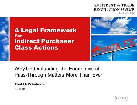 ANTITRUST & TRADE REGULATION SEMINAR Santa Fe July 2-5 2008 A Legal Framework For Indirect Purchaser Class Actions Why Understanding the Economics of Pass-Through.