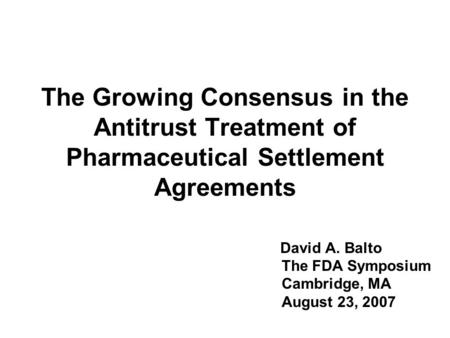 The Growing Consensus in the Antitrust Treatment of Pharmaceutical Settlement Agreements David A. Balto The FDA Symposium Cambridge, MA August 23, 2007.