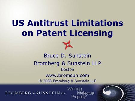 US Antitrust Limitations on Patent Licensing Bruce D. Sunstein Bromberg & Sunstein LLP Boston www.bromsun.com © 2008 Bromberg & Sunstein LLP.