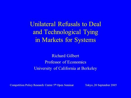 Unilateral Refusals to Deal and Technological Tying in Markets for Systems Richard Gilbert Professor of Economics University of California at Berkeley.