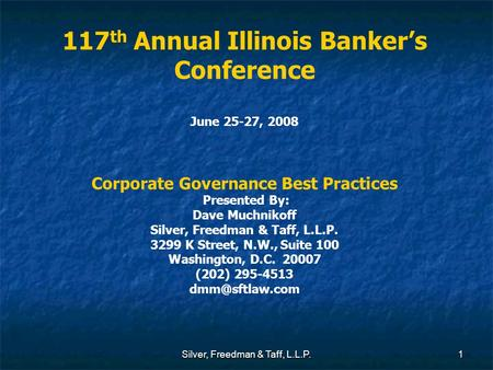 Silver, Freedman & Taff, L.L.P.1 117 th Annual Illinois Banker's Conference June 25-27, 2008 Corporate Governance Best Practices Presented By: Dave Muchnikoff.