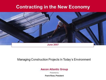 Contracting in the New Economy June 2007 Managing Construction Projects In Today's Environment Aecon Atlantic Group Presented by Frank Ross, President.