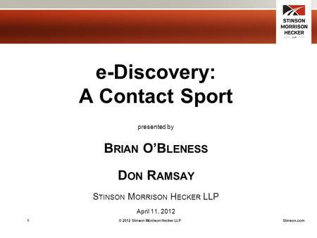1© 2012 Stinson Morrison Hecker LLPStinson.com e-Discovery: A Contact Sport presented by B RIAN O'B LENESS D ON R AMSAY S TINSON M ORRISON H ECKER LLP.