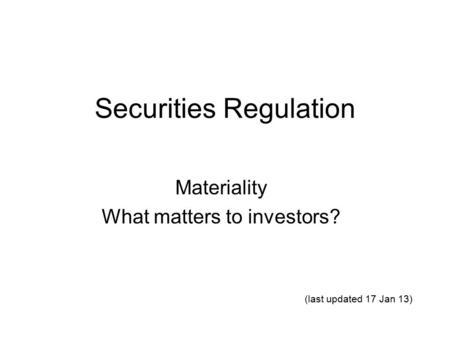 Securities Regulation Materiality What matters to investors? (last updated 17 Jan 13)