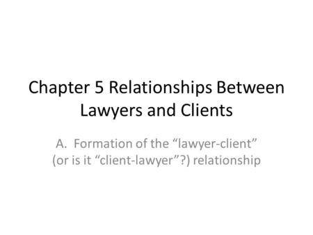 "Chapter 5 Relationships Between Lawyers and Clients A. Formation of the ""lawyer-client"" (or is it ""client-lawyer""?) relationship."