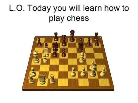 L.O. Today you will learn how to play chess. How to Play Chess.