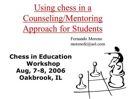 Using chess in a Counseling/Mentoring Approach for Students Chess in Education Workshop Aug, 7-8, 2006 Oakbrook, IL Fernando Moreno