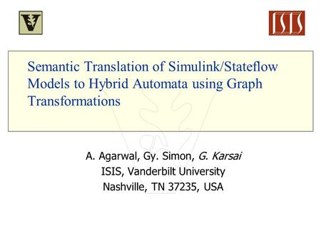 Semantic Translation of Simulink/Stateflow Models to Hybrid Automata using Graph Transformations A. Agarwal, Gy. Simon, G. Karsai ISIS, Vanderbilt University.