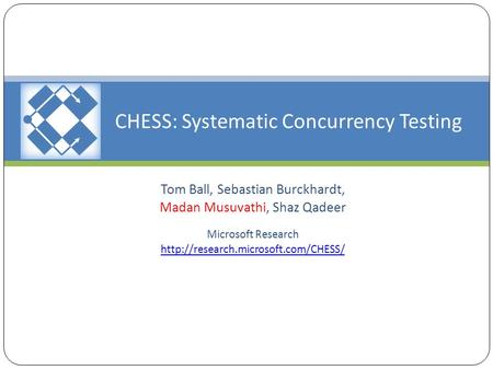 CHESS: Systematic Concurrency Testing Tom Ball, Sebastian Burckhardt, Madan Musuvathi, Shaz Qadeer Microsoft Research