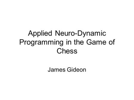 Applied Neuro-Dynamic Programming in the Game of Chess James Gideon.