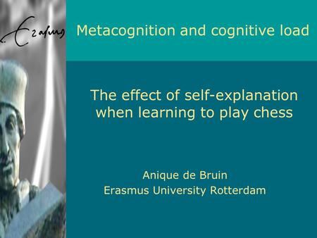Anique de Bruin Erasmus University Rotterdam Metacognition and cognitive load The effect of self-explanation when learning to play chess.