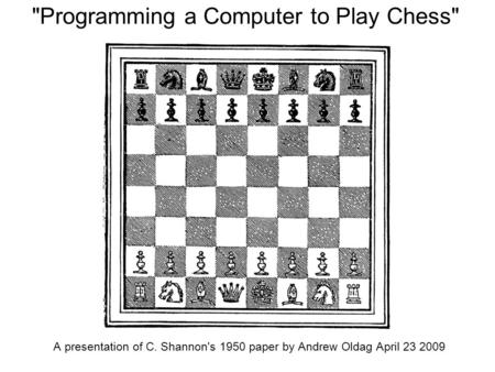 Programming a Computer to Play Chess A presentation of C. Shannon's 1950 paper by Andrew Oldag April 23 2009.