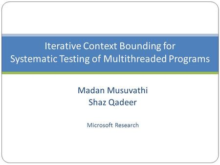 Iterative Context Bounding for Systematic Testing of Multithreaded Programs Madan Musuvathi Shaz Qadeer Microsoft Research.