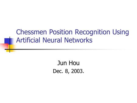 Chessmen Position Recognition Using Artificial Neural Networks Jun Hou Dec. 8, 2003.