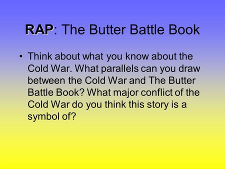 RAP RAP: The Butter Battle Book Think about what you know about the Cold War. What parallels can you draw between the Cold War and The Butter Battle Book?