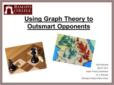 Using Graph Theory to Outsmart Opponents Ken DelSanto May 6 th 2011 Graph Theory Conference Dr. A. Beecher Ramapo College of New Jersey.