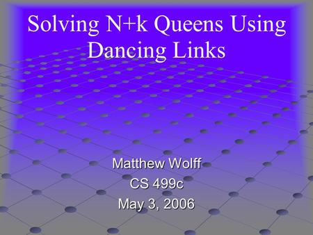 Solving N+k Queens Using Dancing Links Matthew Wolff CS 499c May 3, 2006.