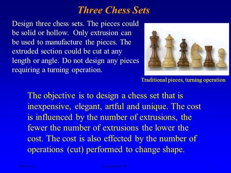 Ken YoussefiProduct Design I, SJSU 1 Design three chess sets. The pieces could be solid or hollow. Only extrusion can be used to manufacture the pieces.