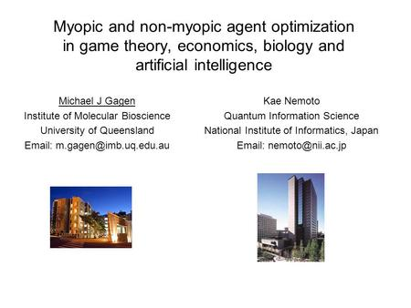 Myopic and non-myopic agent optimization in game theory, economics, biology and artificial intelligence Michael J Gagen Institute of Molecular Bioscience.