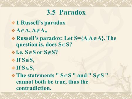 3.5 Paradox  1.Russell's paradox  A  A, A  A 。  Russell's paradox: Let S={A|A  A}. The question is, does S  S?  i.e. S  S or S  S?  If S  S,