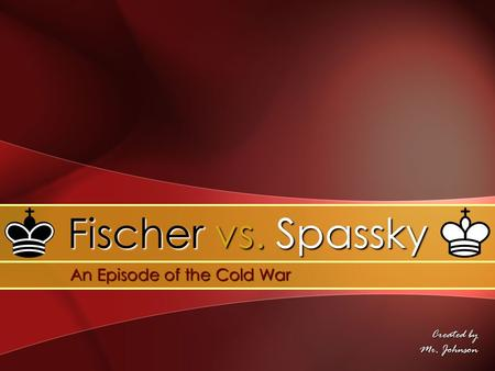 Created by Mr. Johnson Fischer vs. Spassky An Episode of the Cold War An Episode of the Cold War.