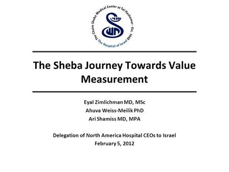 The Sheba Journey Towards Value Measurement Eyal Zimlichman MD, MSc Ahuva Weiss-Meilik PhD Ari Shamiss MD, MPA Delegation of North America Hospital CEOs.