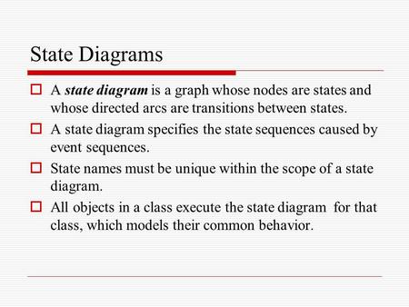 State Diagrams  A state diagram is a graph whose nodes are states and whose directed arcs are transitions between states.  A state diagram specifies.