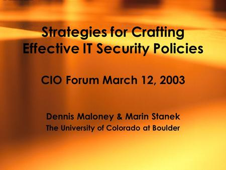Strategies for Crafting Effective IT Security Policies CIO Forum March 12, 2003 Dennis Maloney & Marin Stanek The University of Colorado at Boulder.