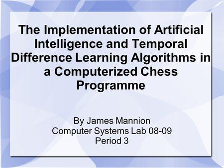 The Implementation of Artificial Intelligence and Temporal Difference Learning Algorithms in a Computerized Chess Programme By James Mannion Computer Systems.
