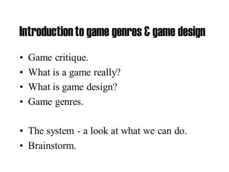 Introduction to game genres & game design Game critique. What is a game really? What is game design? Game genres. The system - a look at what we can do.