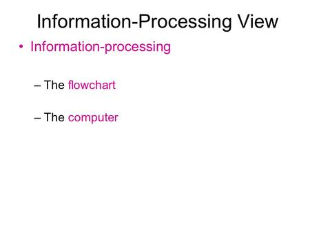Information-Processing View Information-processing –The flowchart –The computer.