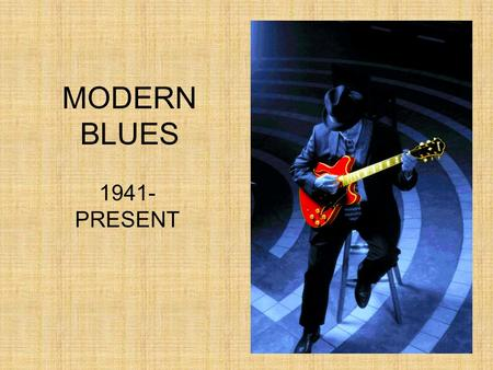 MODERN BLUES 1941- PRESENT. ALAN LOMAX A white music historian named Alan Lomax travelled the South making recordings of folk and blues artists for the.