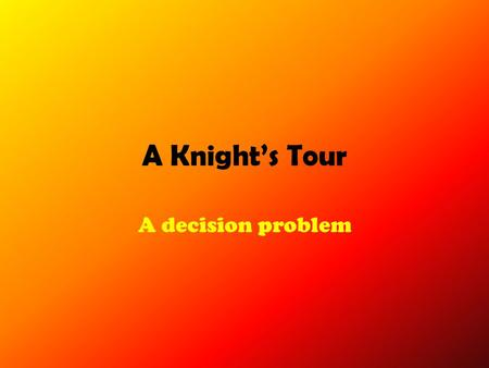 A Knight's Tour A decision problem. A Legal Move Can only move 1 x 2...Or 2 x 1.