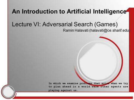 An Introduction to Artificial Intelligence Lecture VI: Adversarial Search (Games) Ramin Halavati In which we examine problems.