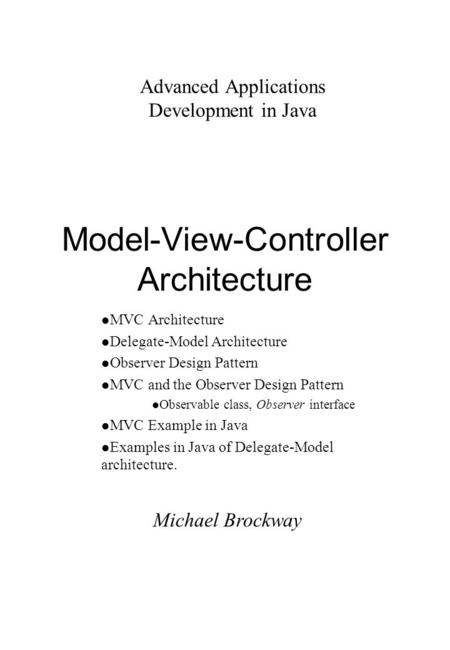 Michael Brockway Advanced Applications Development in Java Model-View-Controller Architecture l MVC Architecture l Delegate-Model Architecture l Observer.