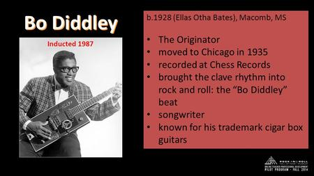 Bo Diddley b.1928 (Ellas Otha Bates), Macomb, MS The Originator moved to Chicago in 1935 recorded at Chess Records brought the clave rhythm into rock and.