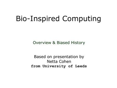 Bio-Inspired Computing Overview & Biased History Based on presentation by Netta Cohen from University of Leeds.