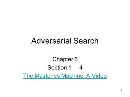 1 Adversarial Search Chapter 6 Section 1 – 4 The Master vs Machine: A Video.