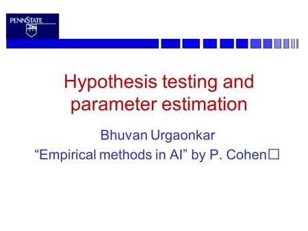 "Hypothesis testing and parameter estimation Bhuvan Urgaonkar ""Empirical methods in AI"" by P. Cohen."