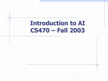 Introduction to AI CS470 – Fall 2003. Outline What is AI? A Brief History State of the art Course Outline Administrivia.