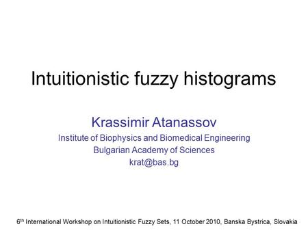 Intuitionistic fuzzy histograms Krassimir Atanassov Institute of Biophysics and Biomedical Engineering Bulgarian Academy of Sciences 6 th International.