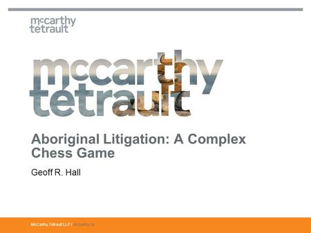 McCarthy Tétrault LLP / mccarthy.ca Geoff R. Hall Aboriginal Litigation: A Complex Chess Game.