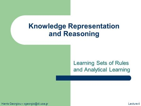 Knowledge Representation and Reasoning Learning Sets of Rules and Analytical Learning Harris Georgiou – 4.
