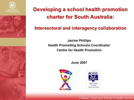 Developing a school health promotion charter for South Australia: Intersectoral and interagency collaboration Janine Phillips Health Promoting Schools.