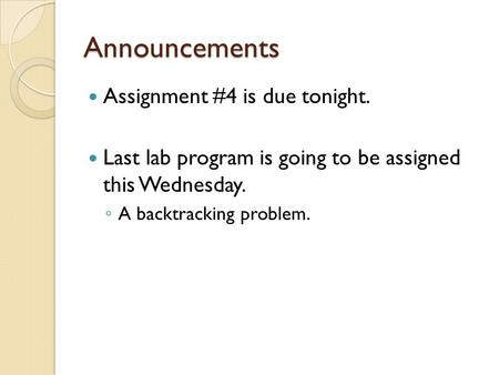 Announcements Assignment #4 is due tonight. Last lab program is going to be assigned this Wednesday. ◦ A backtracking problem.