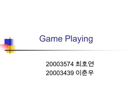 Game Playing 20003574 최호연 20003439 이춘우. Overview Intro: Games as search problems Perfect decisions in 2-person games Imperfect decisions Alpha-beta pruning.